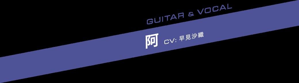 GUITAR & VOCAL 阿(あ) CV:早見沙織