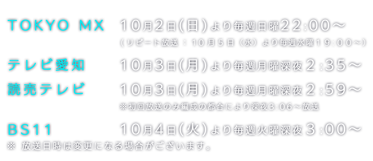 TOKYO MX 10月2日(日)より毎週日曜22:00~ (リピート放送:10月5日(水)より毎週水曜19:00~) テレビ愛知10月3日(月)より毎週月曜深夜2:35~ 読売テレビ10月3日(月)より毎週月曜深夜2:59~ ※初回放送のみ編成の都合により深夜3:06~放送 BS11 10月4日(火)毎週火曜深夜3:00~ ※ 放送日時は変更になる場合がございます。
